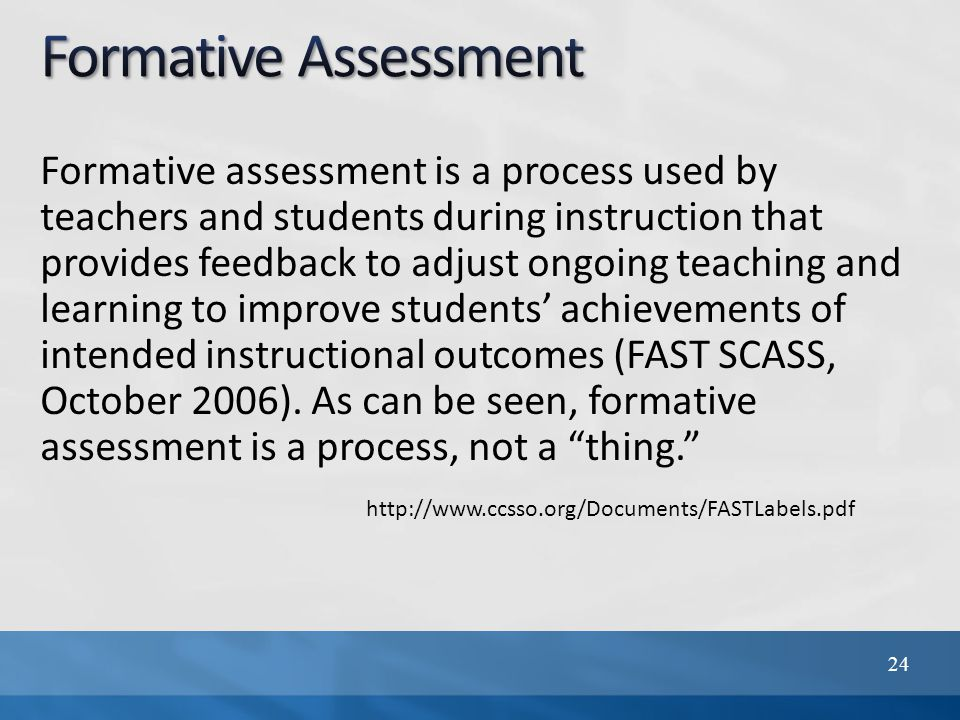 Formative assessment is a process used by teachers and students during instruction that provides feedback to adjust ongoing teaching and learning to improve students' achievements of intended instructional outcomes (FAST SCASS, October 2006).