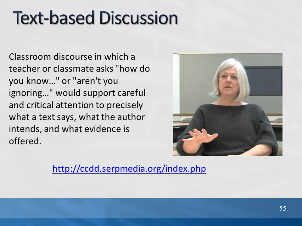 http://ccdd.serpmedia.org/index.php 55 Classroom discourse in which a teacher or classmate asks how do you know… or aren t you ignoring… would support careful and critical attention to precisely what a text says, what the author intends, and what evidence is offered.