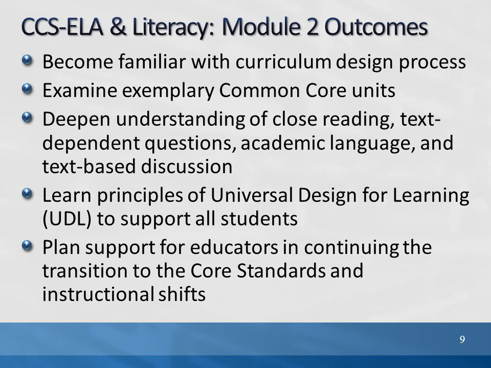 Become familiar with curriculum design process Examine exemplary Common Core units Deepen understanding of close reading, text- dependent questions, academic language, and text-based discussion Learn principles of Universal Design for Learning (UDL) to support all students Plan support for educators in continuing the transition to the Core Standards and instructional shifts 9
