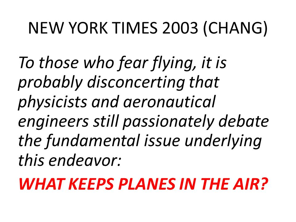 NEW YORK TIMES 2003 (CHANG) To those who fear flying, it is probably disconcerting that physicists and aeronautical engineers still passionately debate the fundamental issue underlying this endeavor: WHAT KEEPS PLANES IN THE AIR?