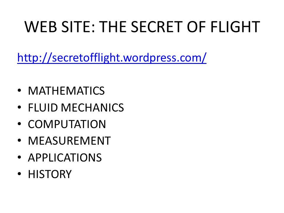 WEB SITE: THE SECRET OF FLIGHT http://secretofflight.wordpress.com/ MATHEMATICS FLUID MECHANICS COMPUTATION MEASUREMENT APPLICATIONS HISTORY