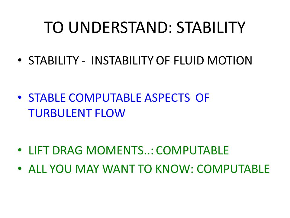 TO UNDERSTAND: STABILITY STABILITY - INSTABILITY OF FLUID MOTION STABLE COMPUTABLE ASPECTS OF TURBULENT FLOW LIFT DRAG MOMENTS..: COMPUTABLE ALL YOU MAY WANT TO KNOW: COMPUTABLE