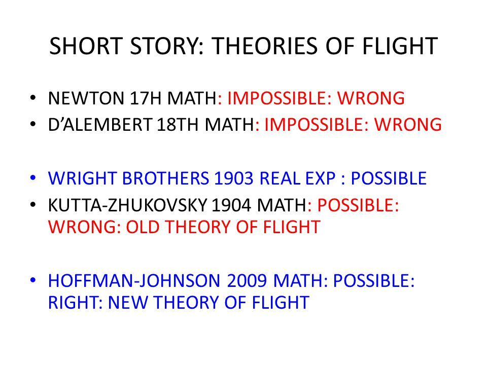 SHORT STORY: THEORIES OF FLIGHT NEWTON 17H MATH: IMPOSSIBLE: WRONG D'ALEMBERT 18TH MATH: IMPOSSIBLE: WRONG WRIGHT BROTHERS 1903 REAL EXP : POSSIBLE KUTTA-ZHUKOVSKY 1904 MATH: POSSIBLE: WRONG: OLD THEORY OF FLIGHT HOFFMAN-JOHNSON 2009 MATH: POSSIBLE: RIGHT: NEW THEORY OF FLIGHT