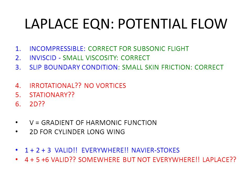 LAPLACE EQN: POTENTIAL FLOW 1.INCOMPRESSIBLE: CORRECT FOR SUBSONIC FLIGHT 2.INVISCID - SMALL VISCOSITY: CORRECT 3.SLIP BOUNDARY CONDITION: SMALL SKIN FRICTION: CORRECT 4.IRROTATIONAL?.