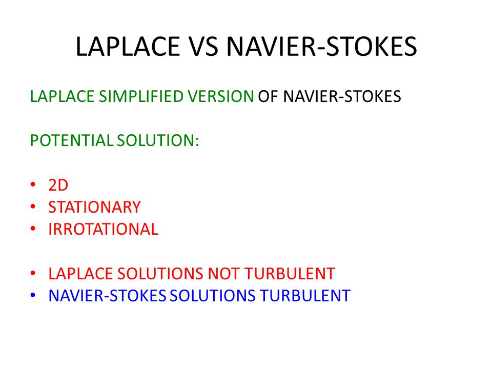 LAPLACE VS NAVIER-STOKES LAPLACE SIMPLIFIED VERSION OF NAVIER-STOKES POTENTIAL SOLUTION: 2D STATIONARY IRROTATIONAL LAPLACE SOLUTIONS NOT TURBULENT NAVIER-STOKES SOLUTIONS TURBULENT