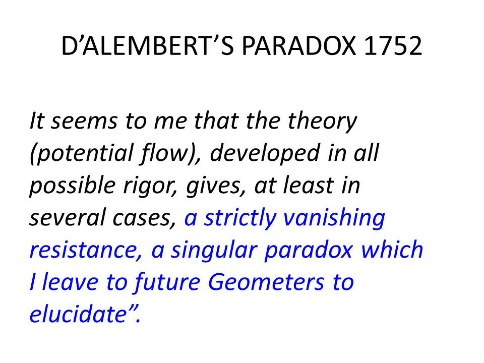 D'ALEMBERT'S PARADOX 1752 It seems to me that the theory (potential flow), developed in all possible rigor, gives, at least in several cases, a strictly vanishing resistance, a singular paradox which I leave to future Geometers to elucidate .