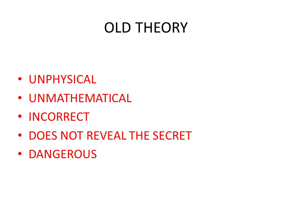 OLD THEORY UNPHYSICAL UNMATHEMATICAL INCORRECT DOES NOT REVEAL THE SECRET DANGEROUS