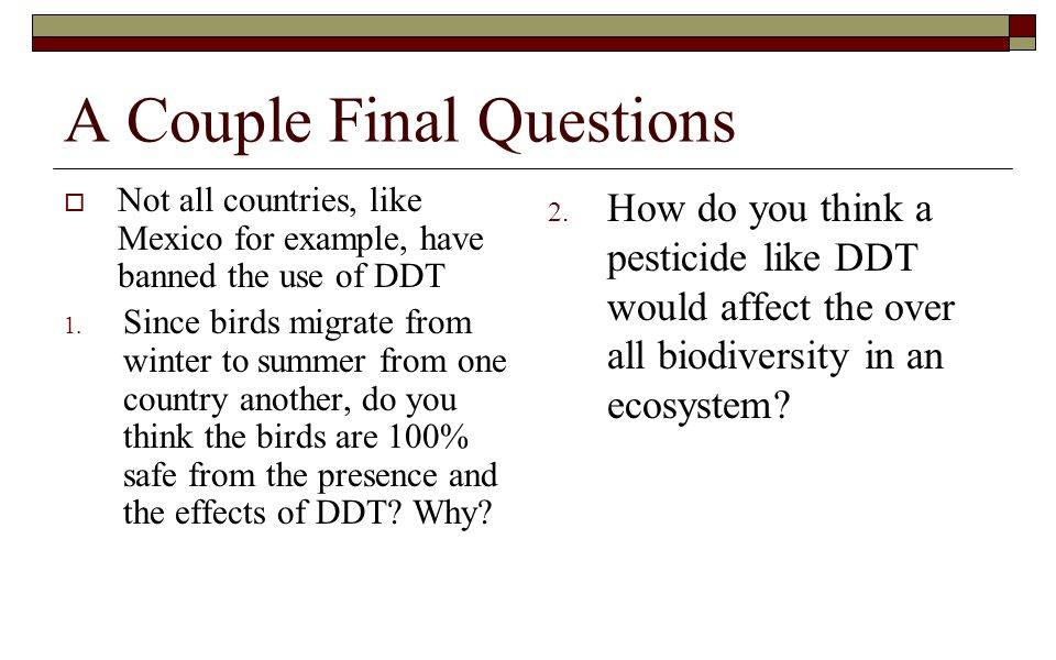 A Couple Final Questions  Not all countries, like Mexico for example, have banned the use of DDT 1. Since birds migrate from winter to summer from on