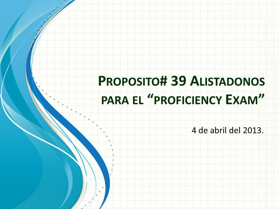 P ROPOSITO # 39 A LISTADONOS PARA EL PROFICIENCY E XAM 4 de abril del 2013.