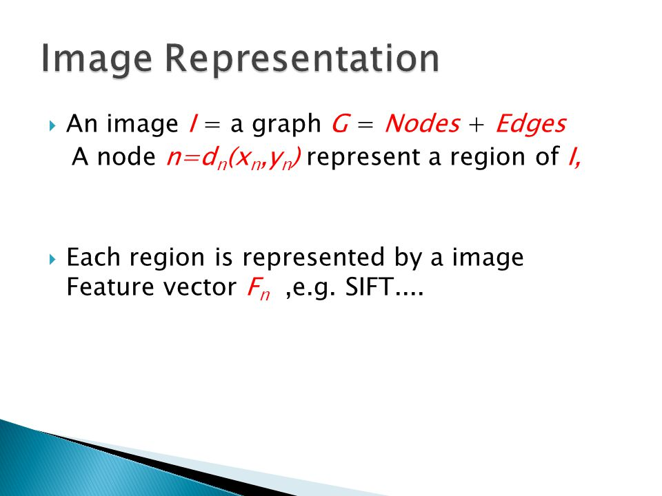  An image I = a graph G = Nodes + Edges A node n=d n (x n,y n ) represent a region of I,  Each region is represented by a image Feature vector F n,e.g.