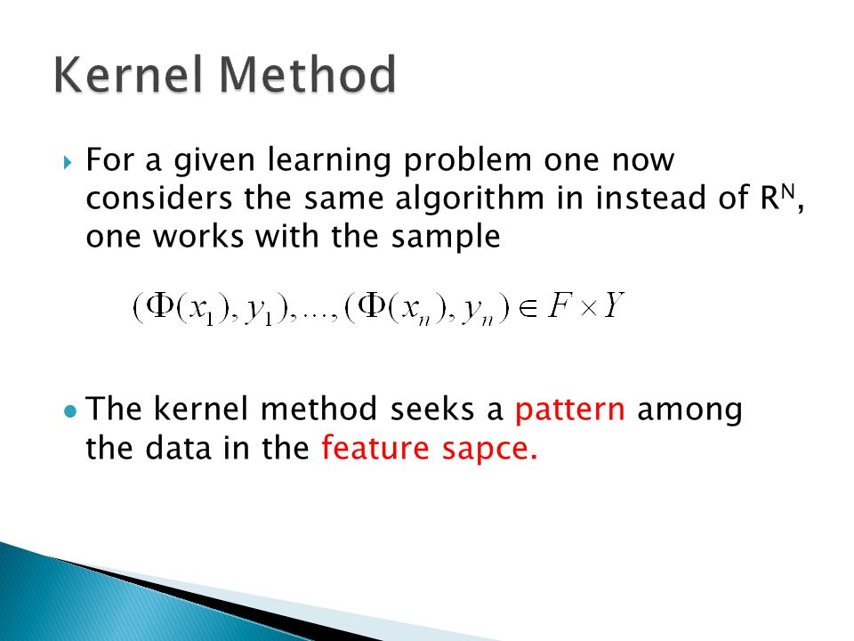  For a given learning problem one now considers the same algorithm in instead of R N, one works with the sample The kernel method seeks a pattern among the data in the feature sapce.