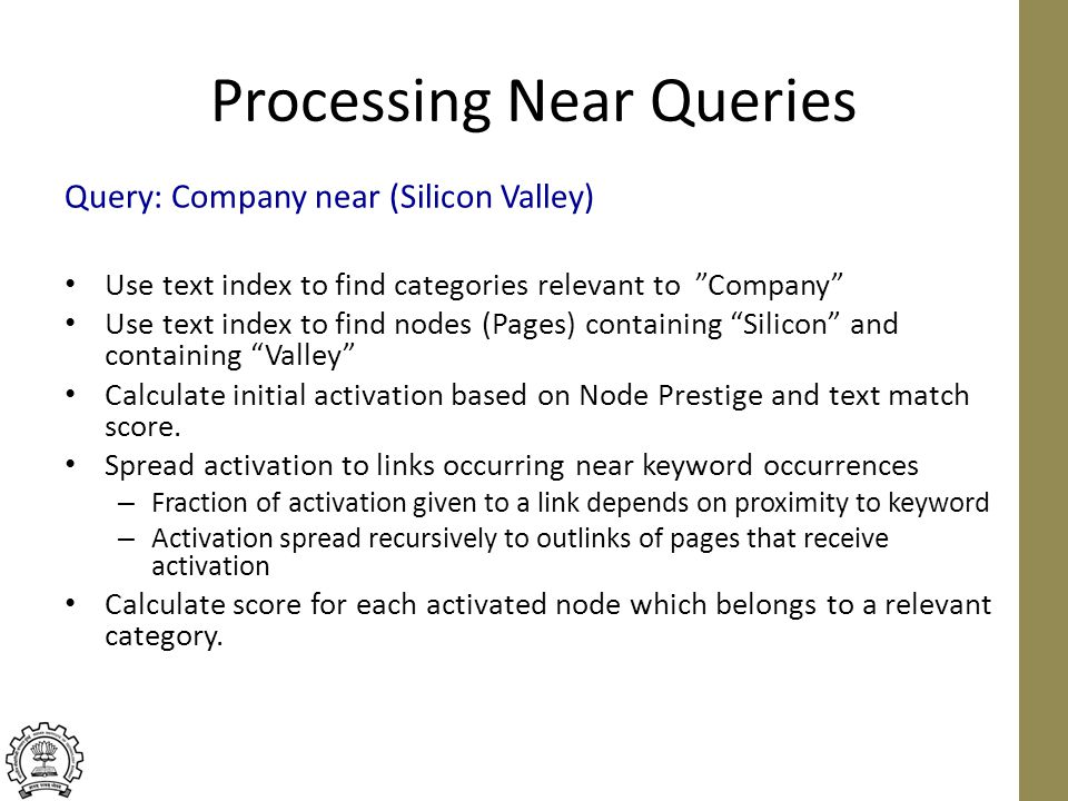 Processing Near Queries Use text index to find categories relevant to Company Use text index to find nodes (Pages) containing Silicon and containing Valley Calculate initial activation based on Node Prestige and text match score.