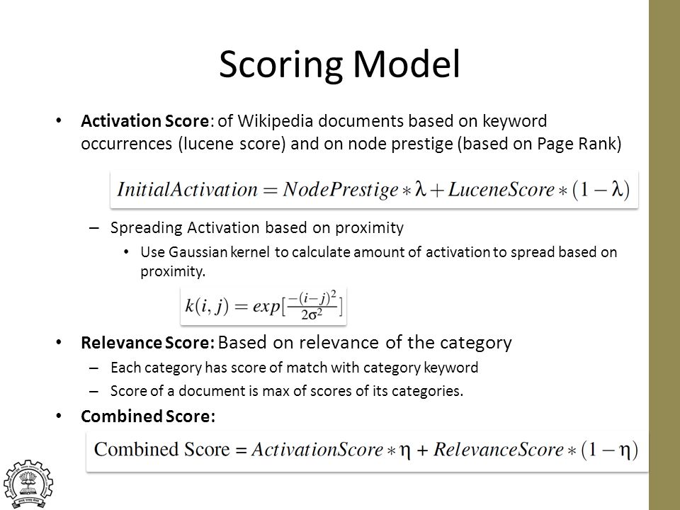 Scoring Model Activation Score: of Wikipedia documents based on keyword occurrences (lucene score) and on node prestige (based on Page Rank) – Spreading Activation based on proximity Use Gaussian kernel to calculate amount of activation to spread based on proximity.