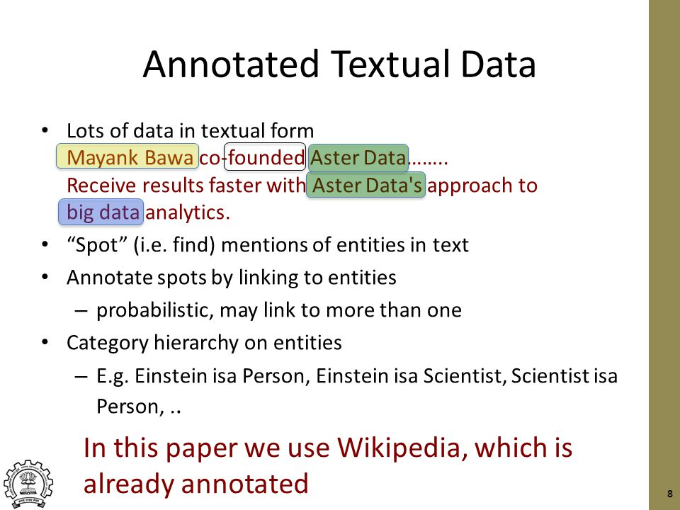 Entity Queries over Annotated Textual Data Key challenges: Entity category/type hierarchy – Rakesh –ISA  Scientist –ISA  Person Proximity of the keywords and entities – … Rakesh, a pioneer in data mining, … Evidence must be aggregated across multiple documents Earlier work on finding and ranking entities – E.g.