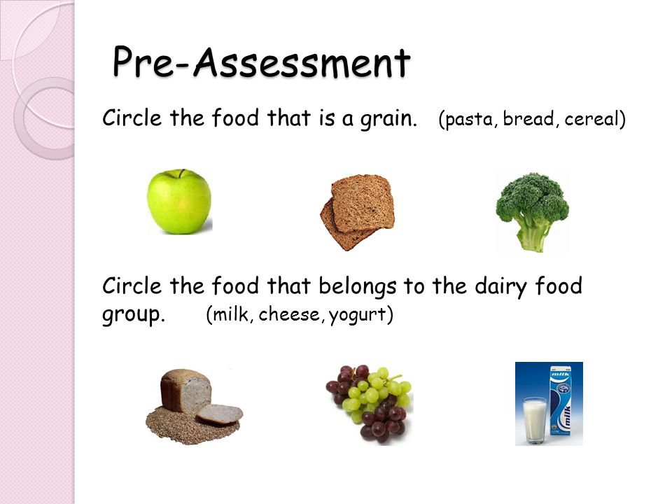 Pre-Assessment Circle the food that is a grain.