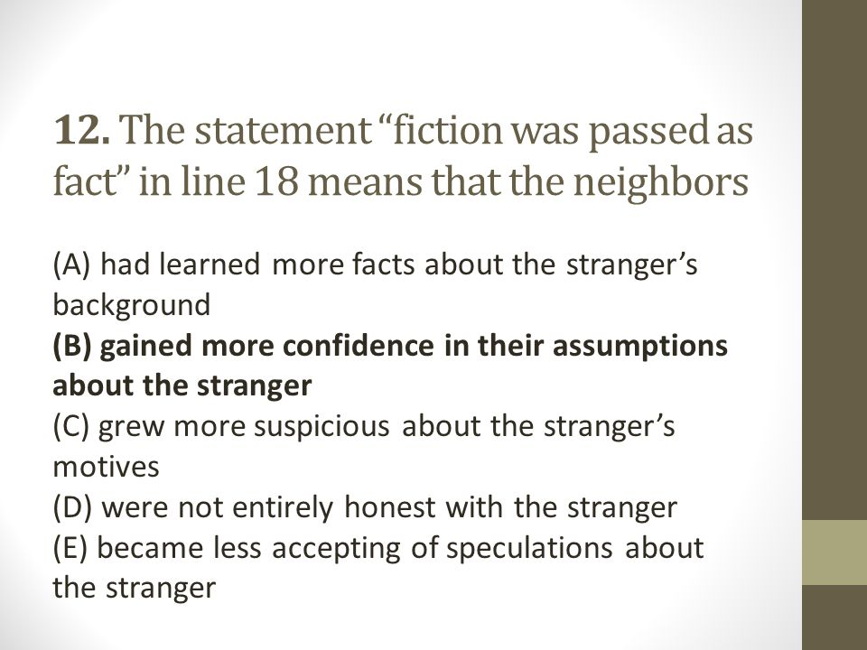 "12. The statement ""fiction was passed as fact"" in line 18 means that the neighbors (A) had learned more facts about the stranger's background (B) gain"