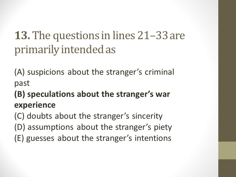 13. The questions in lines 21–33 are primarily intended as (A) suspicions about the stranger's criminal past (B) speculations about the stranger's war