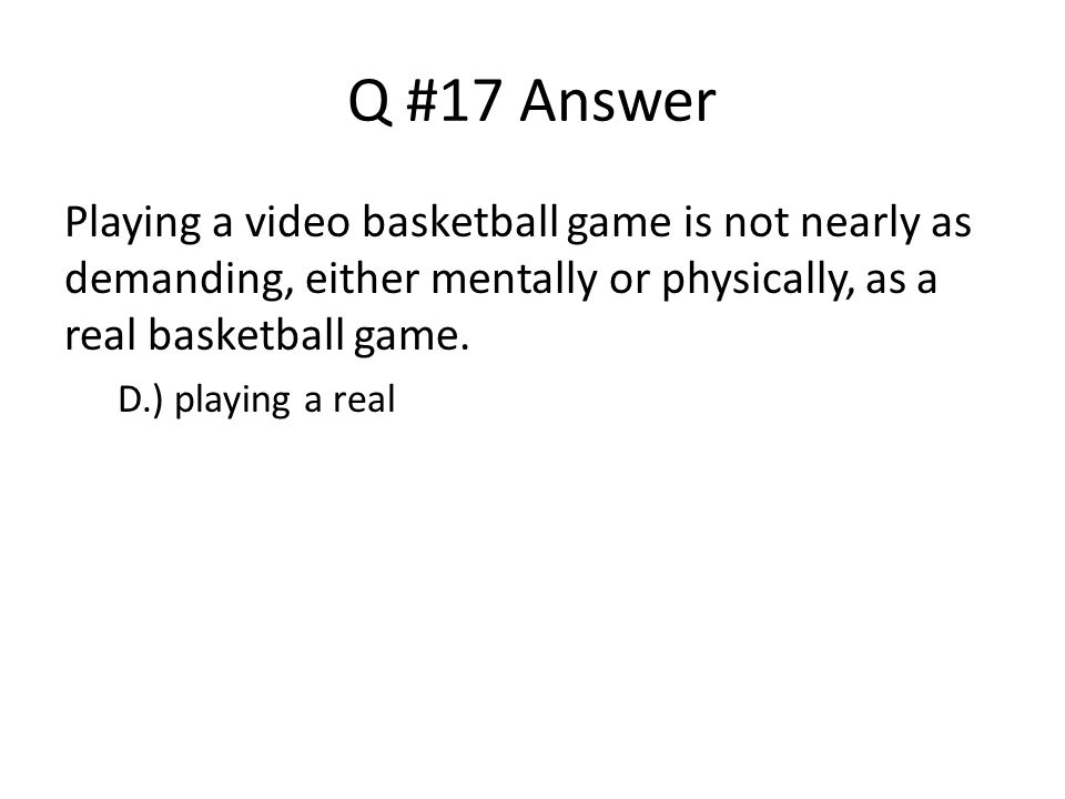 Q #17 Answer Playing a video basketball game is not nearly as demanding, either mentally or physically, as a real basketball game. D.) playing a real