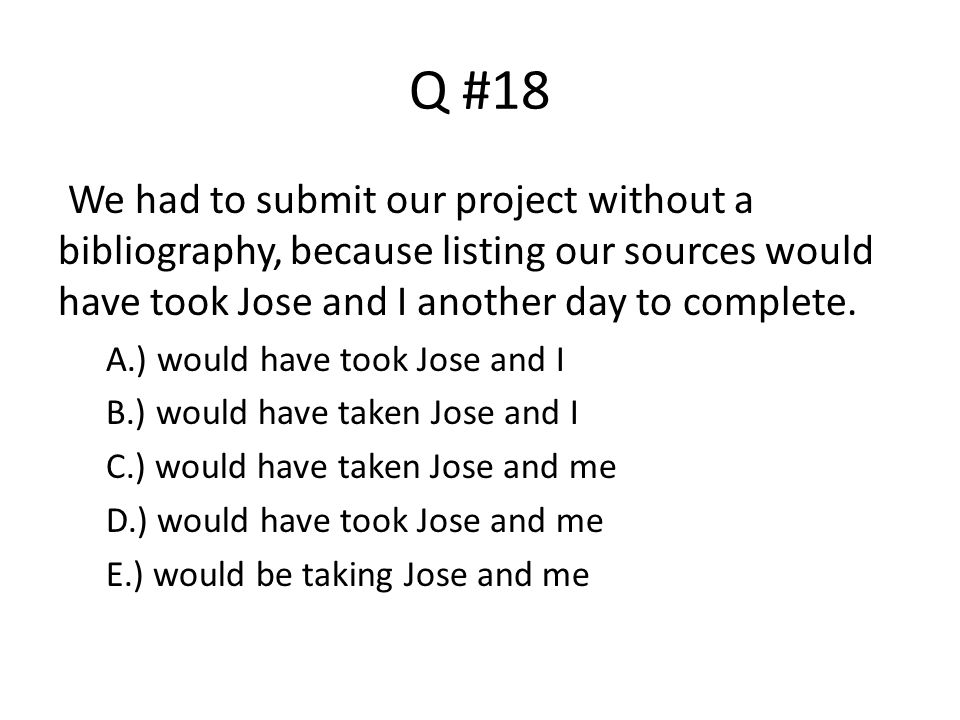 Q #18 We had to submit our project without a bibliography, because listing our sources would have took Jose and I another day to complete. A.) would h