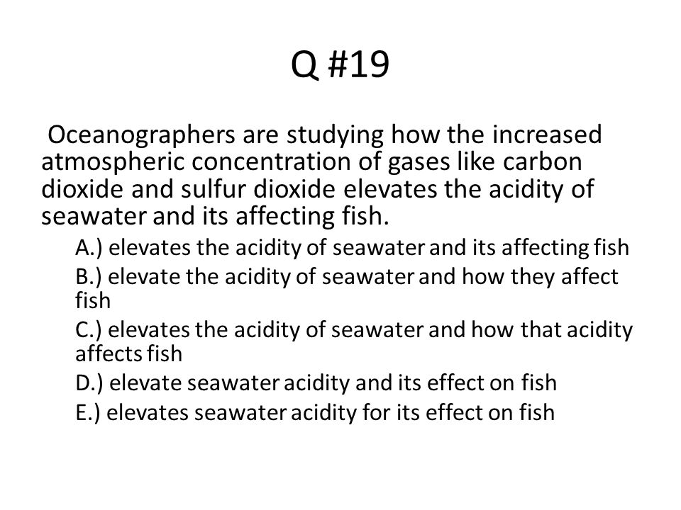 Q #19 Oceanographers are studying how the increased atmospheric concentration of gases like carbon dioxide and sulfur dioxide elevates the acidity of