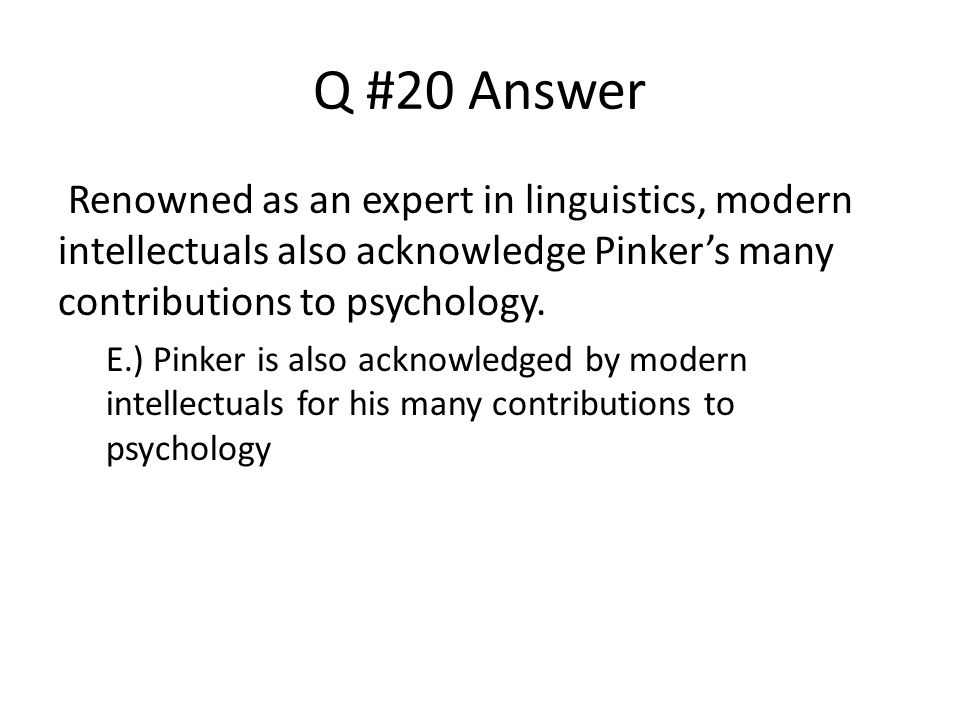 Q #20 Answer Renowned as an expert in linguistics, modern intellectuals also acknowledge Pinker's many contributions to psychology. E.) Pinker is also