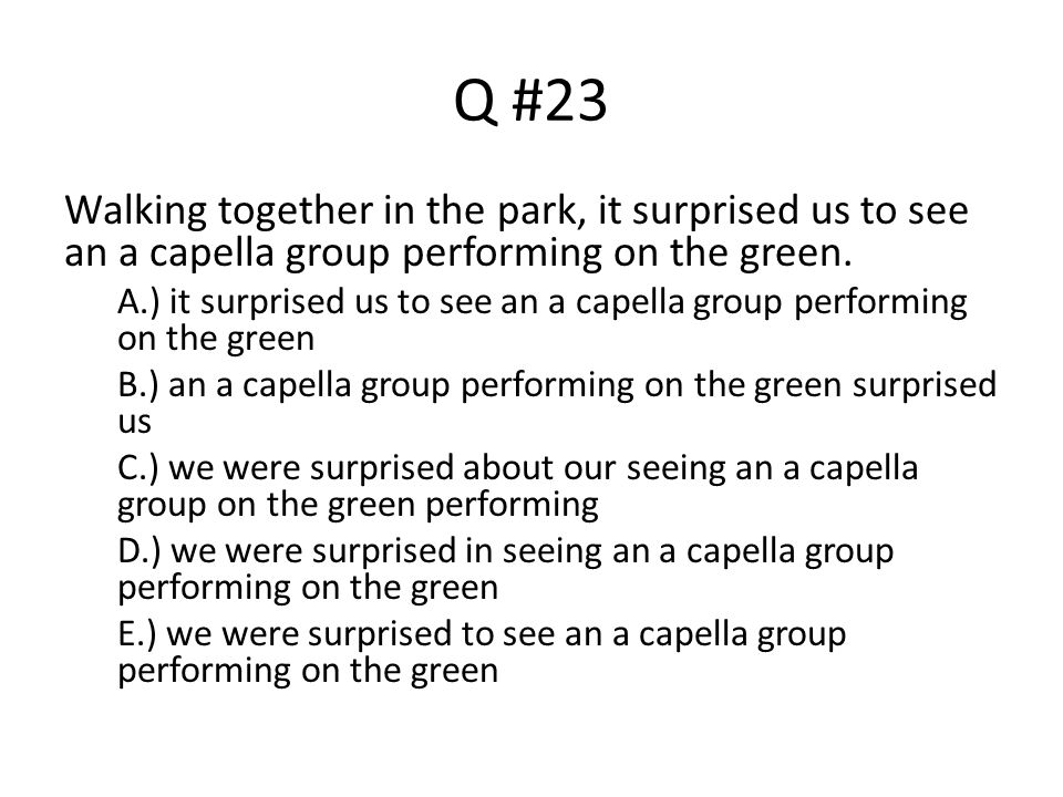 Q #23 Walking together in the park, it surprised us to see an a capella group performing on the green. A.) it surprised us to see an a capella group p