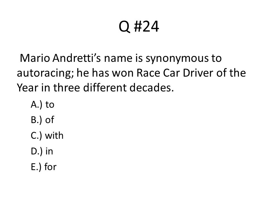 Q #24 Mario Andretti's name is synonymous to autoracing; he has won Race Car Driver of the Year in three different decades. A.) to B.) of C.) with D.)