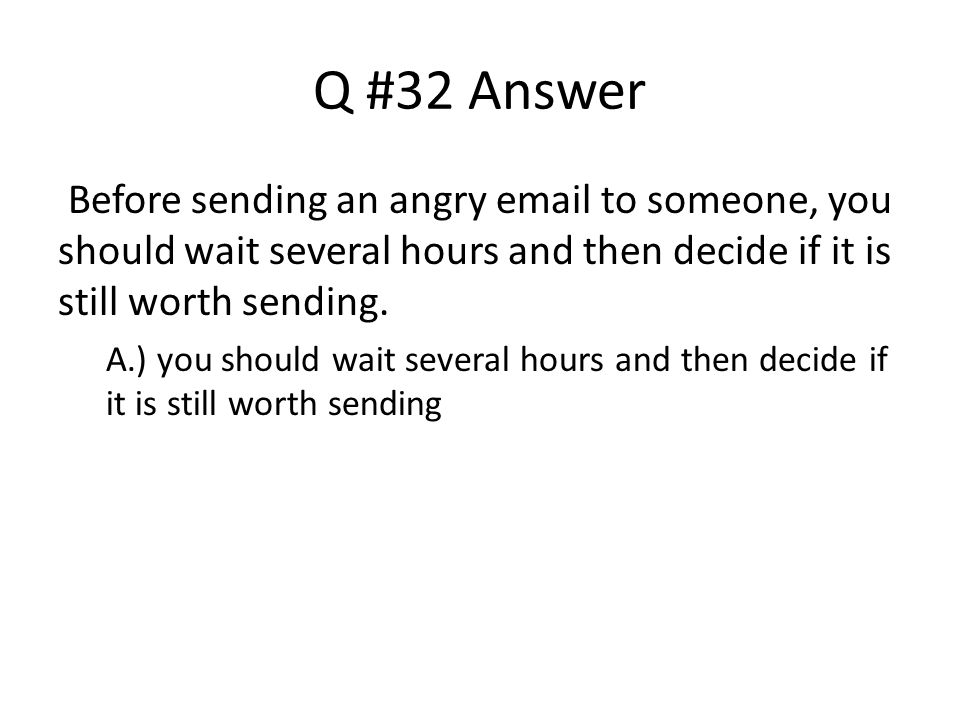 Q #32 Answer Before sending an angry email to someone, you should wait several hours and then decide if it is still worth sending. A.) you should wait