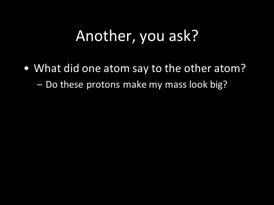 Another, you ask? What did one atom say to the other atom? –Do these protons make my mass look big?
