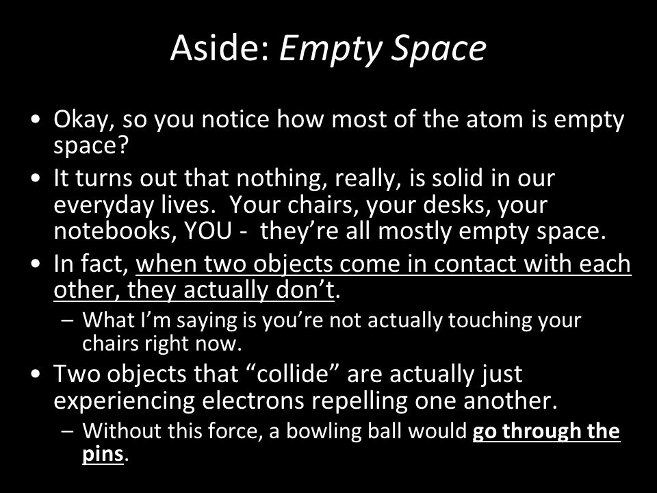 Aside: Empty Space Okay, so you notice how most of the atom is empty space.