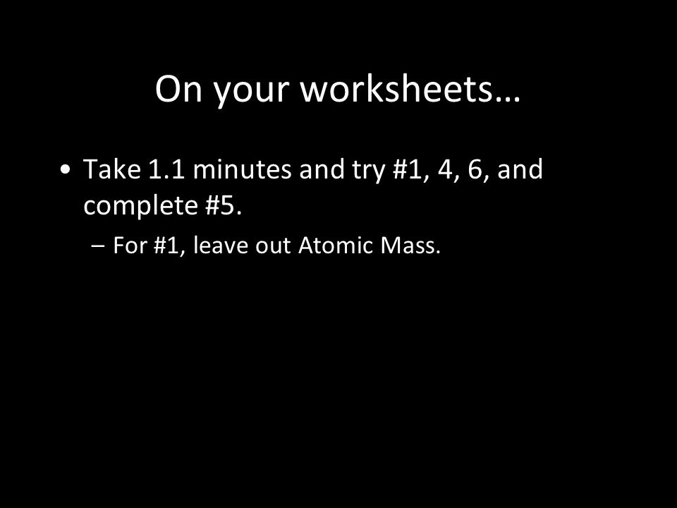 On your worksheets… Take 1.1 minutes and try #1, 4, 6, and complete #5.