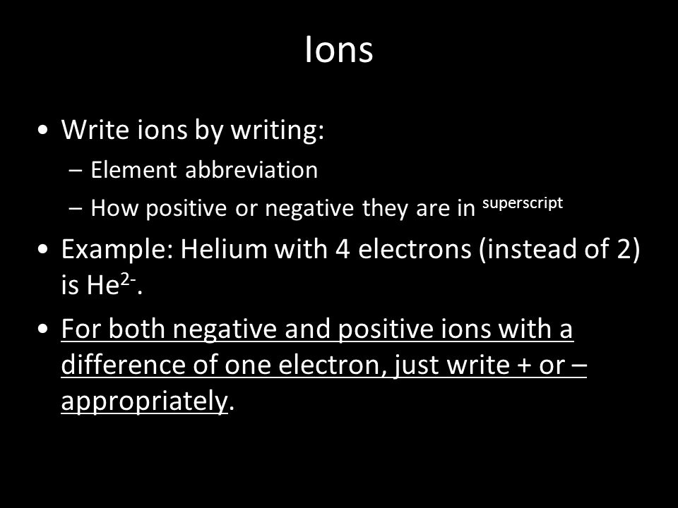 Ions Write ions by writing: –Element abbreviation –How positive or negative they are in superscript Example: Helium with 4 electrons (instead of 2) is He 2-.