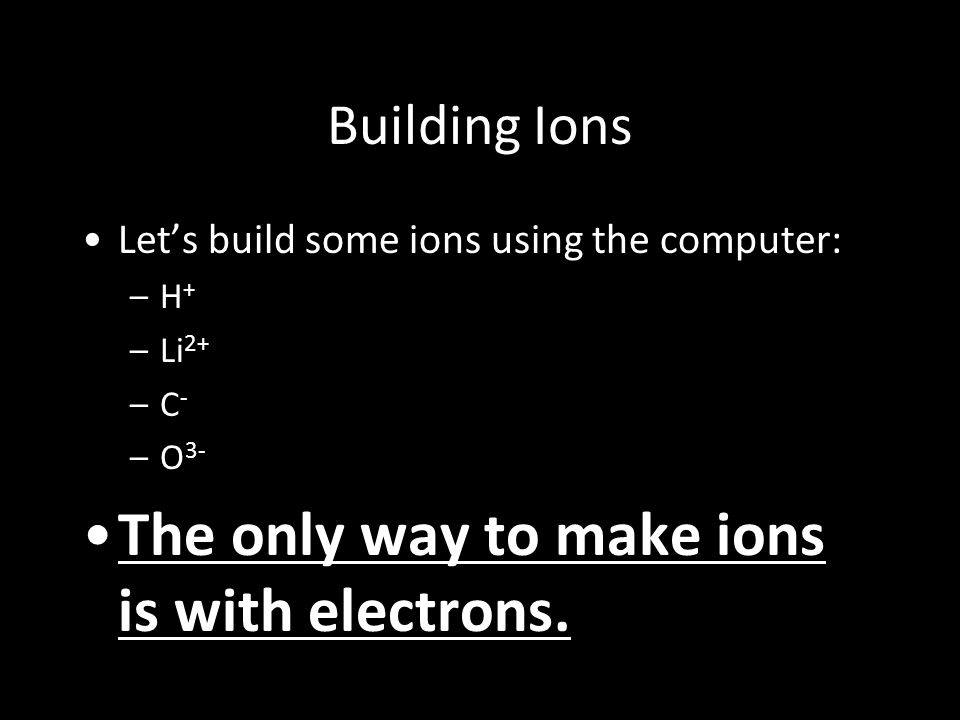 Building Ions Let's build some ions using the computer: –H+–H+ –Li 2+ –C-–C- –O 3- The only way to make ions is with electrons.