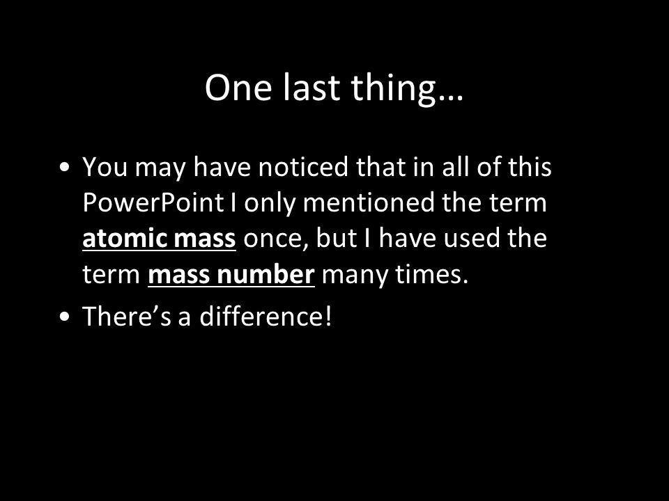 One last thing… You may have noticed that in all of this PowerPoint I only mentioned the term atomic mass once, but I have used the term mass number many times.