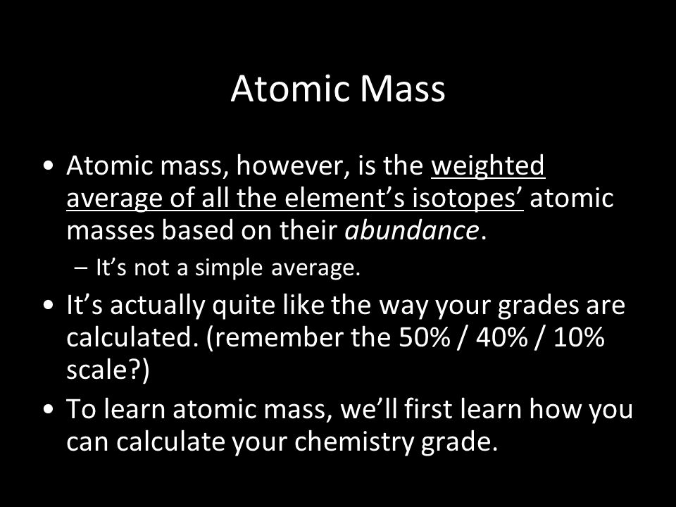 Atomic Mass Atomic mass, however, is the weighted average of all the element's isotopes' atomic masses based on their abundance.