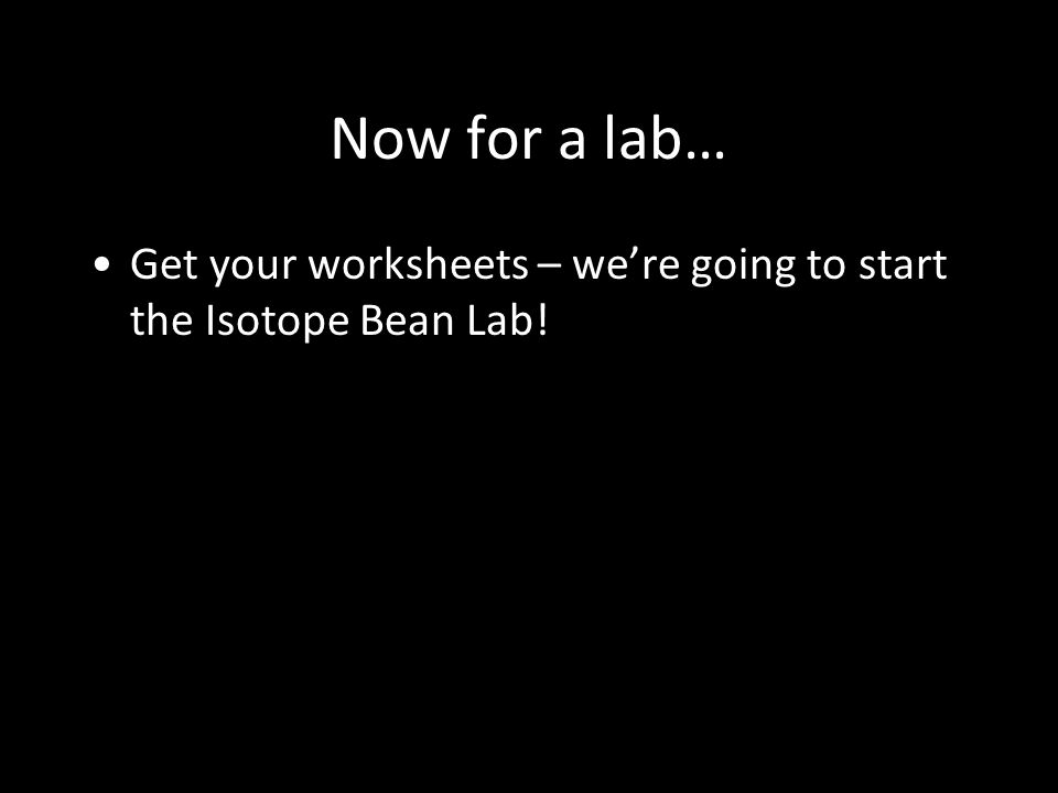 Now for a lab… Get your worksheets – we're going to start the Isotope Bean Lab!