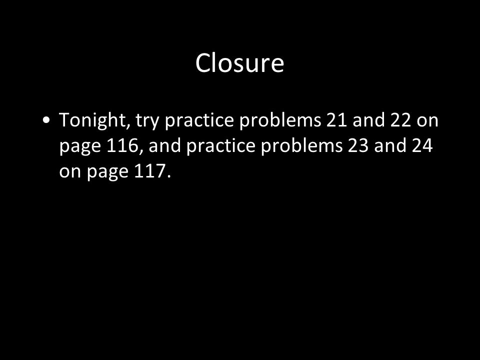 Closure Tonight, try practice problems 21 and 22 on page 116, and practice problems 23 and 24 on page 117.
