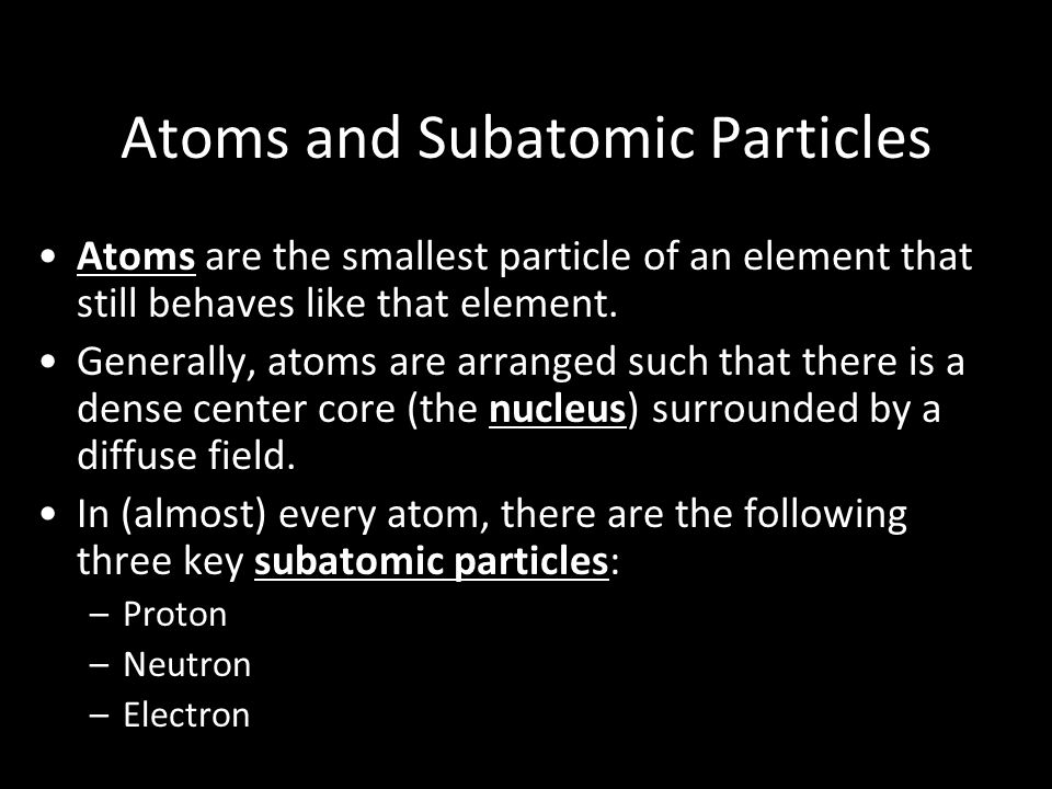 Atoms and Subatomic Particles Atoms are the smallest particle of an element that still behaves like that element.