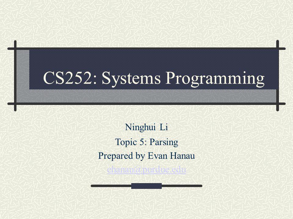 CS252: Systems Programming Ninghui Li Topic 5: Parsing Prepared by Evan Hanau ehanau@purdue.edu