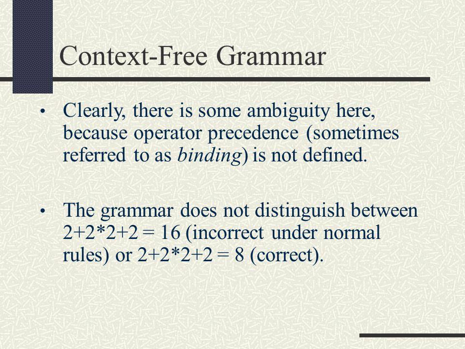 Clearly, there is some ambiguity here, because operator precedence (sometimes referred to as binding) is not defined. The grammar does not distinguish