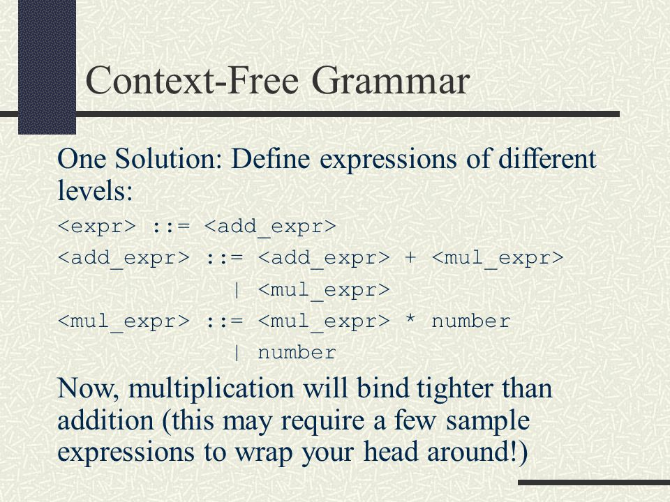 One Solution: Define expressions of different levels: ::= ::= + | ::= * number | number Now, multiplication will bind tighter than addition (this may