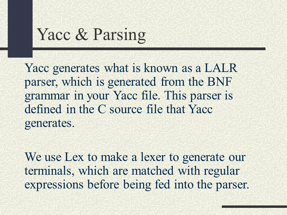 Yacc generates what is known as a LALR parser, which is generated from the BNF grammar in your Yacc file. This parser is defined in the C source file