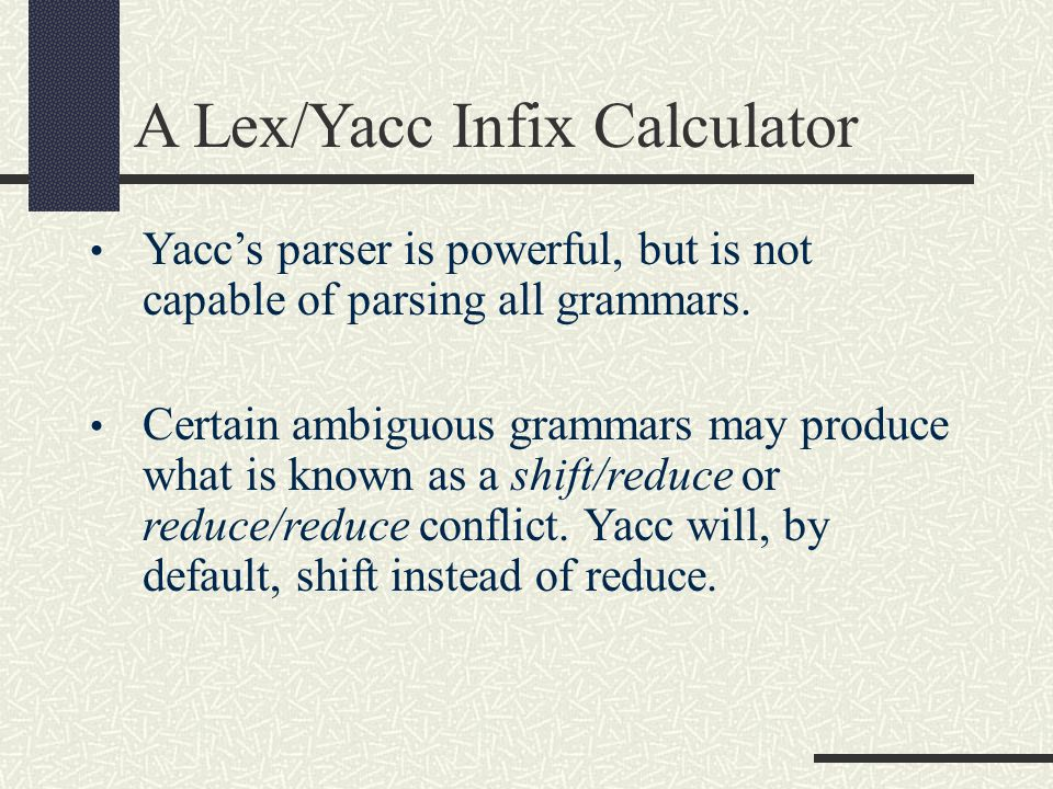 A Lex/Yacc Infix Calculator Yacc's parser is powerful, but is not capable of parsing all grammars. Certain ambiguous grammars may produce what is know