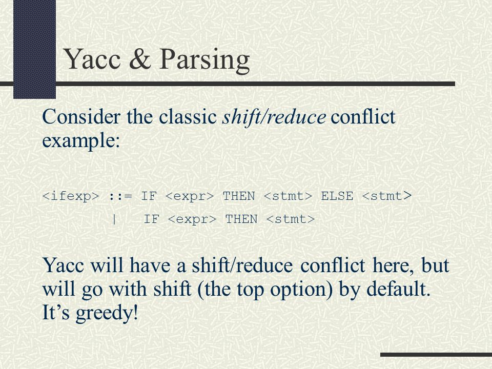 Consider the classic shift/reduce conflict example: ::= IF THEN ELSE | IF THEN Yacc will have a shift/reduce conflict here, but will go with shift (th