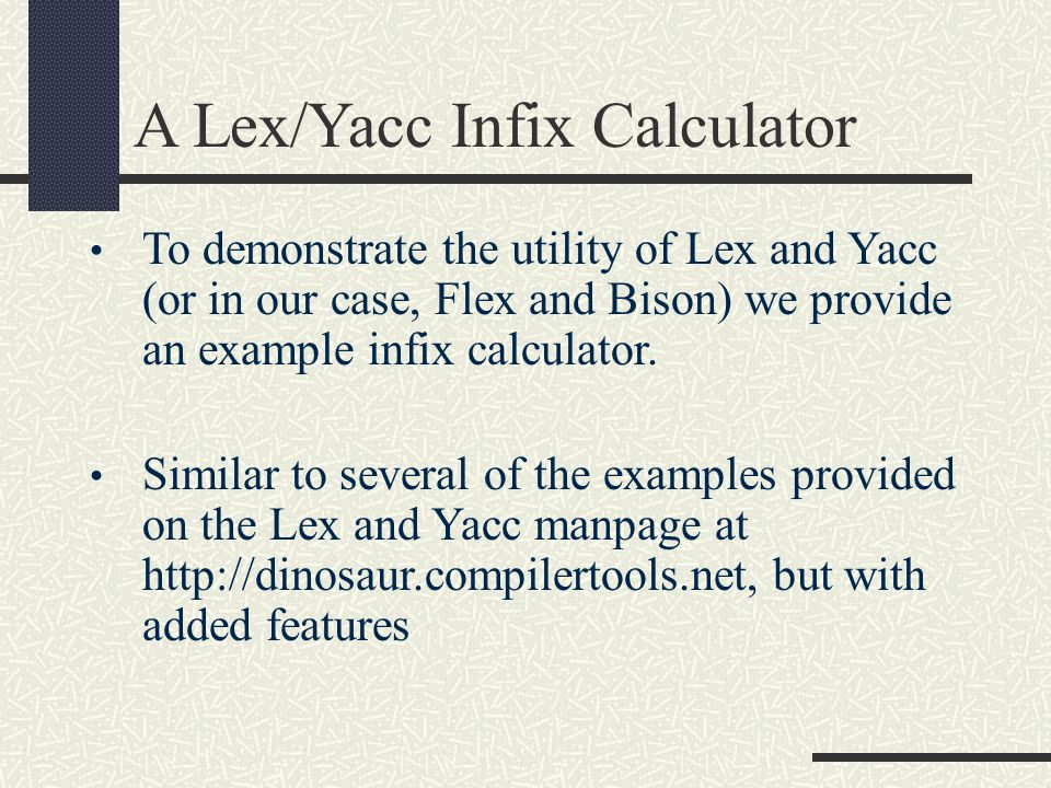 A Lex/Yacc Infix Calculator To demonstrate the utility of Lex and Yacc (or in our case, Flex and Bison) we provide an example infix calculator. Simila