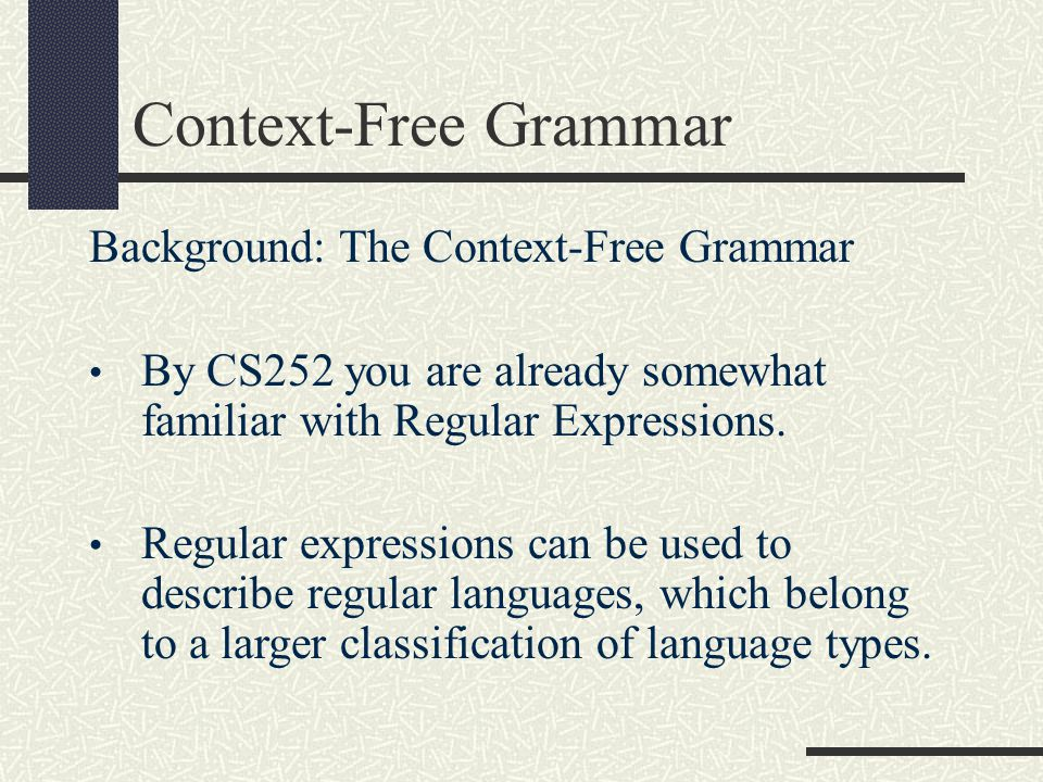 Context-Free Grammar Background: The Context-Free Grammar By CS252 you are already somewhat familiar with Regular Expressions. Regular expressions can