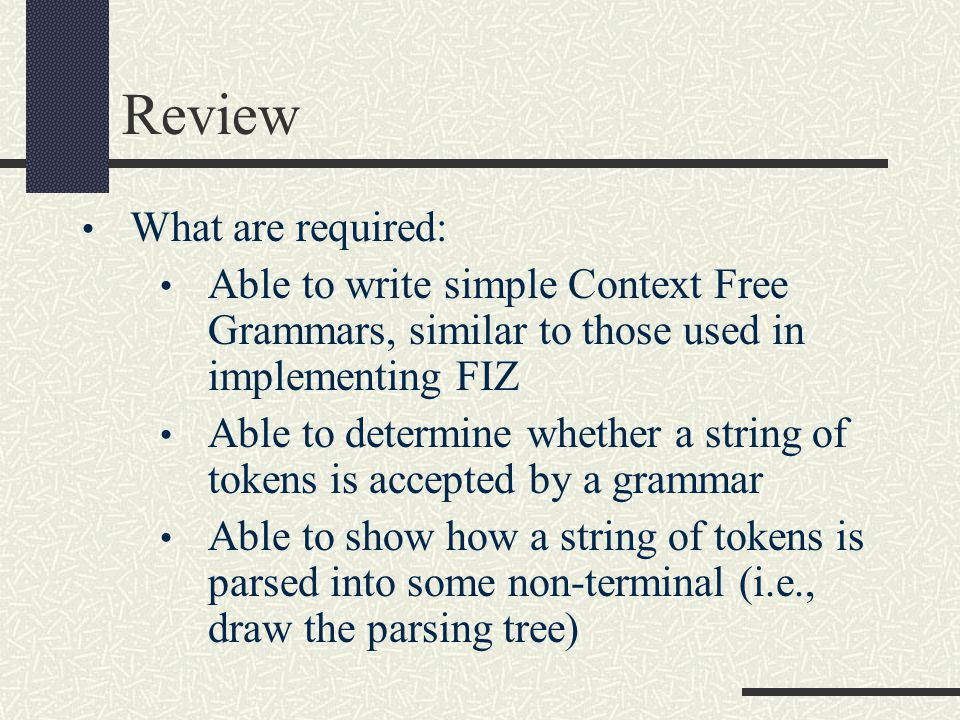 Review What are required: Able to write simple Context Free Grammars, similar to those used in implementing FIZ Able to determine whether a string of