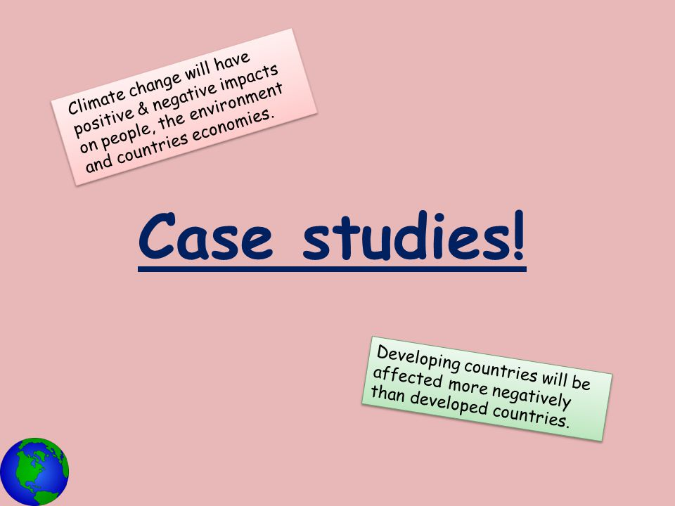 Case studies! Climate change will have positive & negative impacts on people, the environment and countries economies. Developing countries will be af