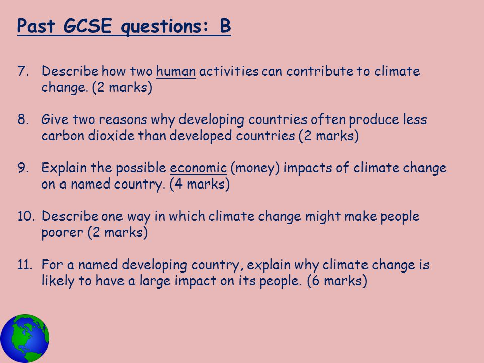 Past GCSE questions: B 7.Describe how two human activities can contribute to climate change. (2 marks) 8.Give two reasons why developing countries oft