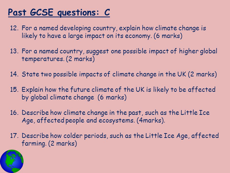 Past GCSE questions: C 12.For a named developing country, explain how climate change is likely to have a large impact on its economy. (6 marks) 13.For